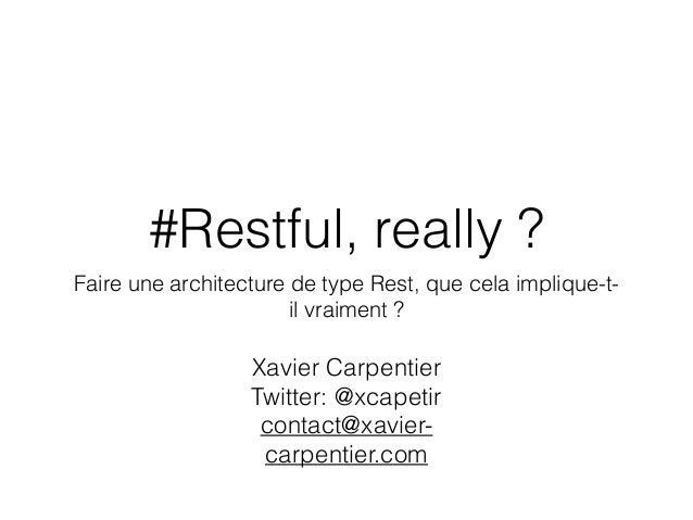 #Restful, really ? Faire une architecture de type Rest, que cela implique-t- il vraiment ? Xavier Carpentier Twitter: @xca...
