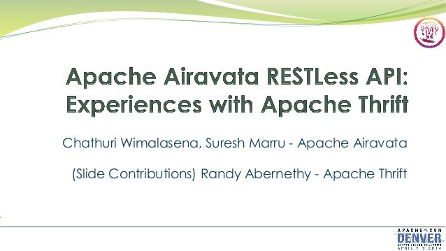 Chathuri Wimalasena, Suresh Marru - Apache Airavata (Slide Contributions) Randy Abernethy - Apache Thrift