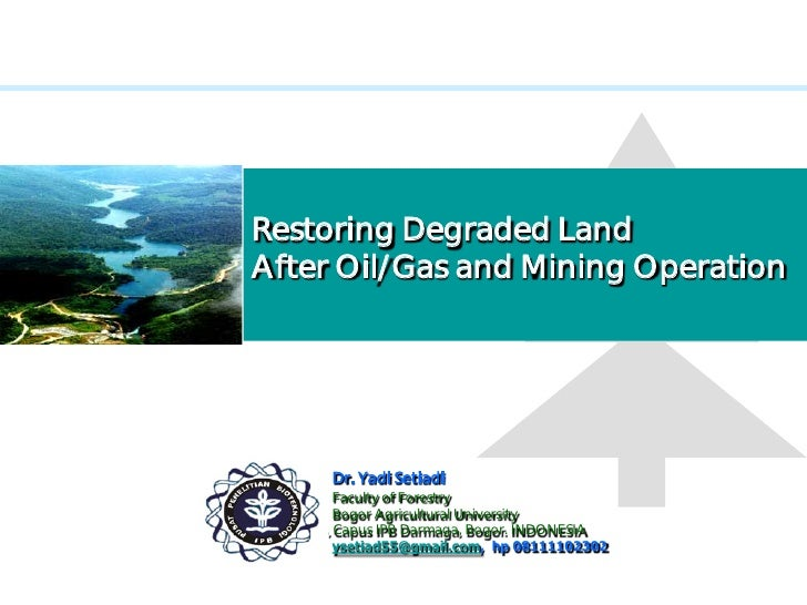 Restoring Degraded Land After Oil/Gas and Mining Operation               Dr. Yadi Setiadi             Faculty of Forestry ...