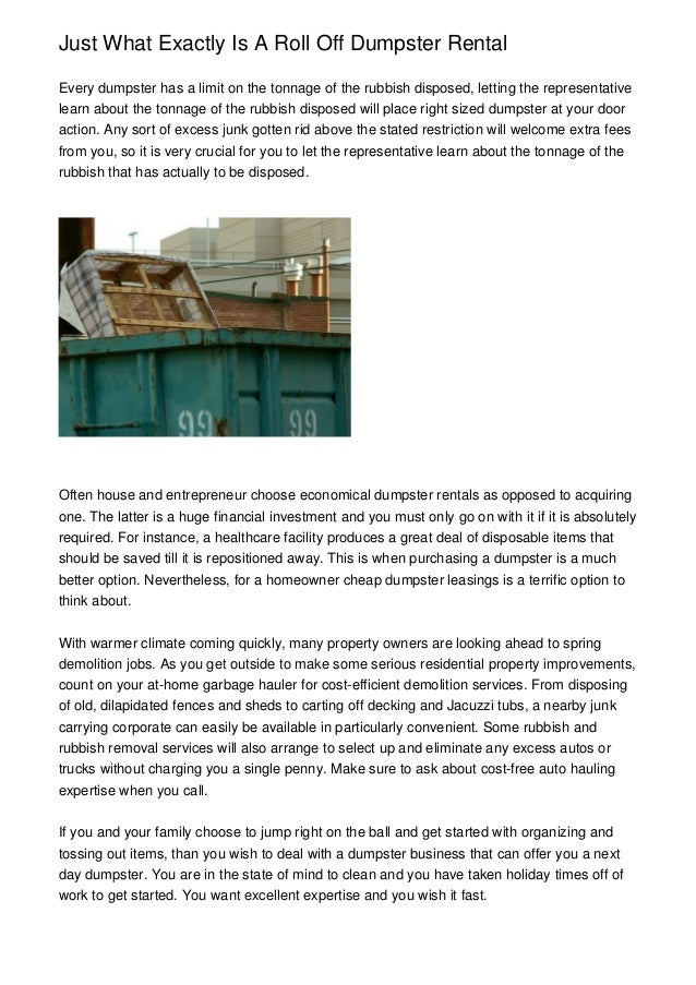 Just What Exactly Is A Roll Off Dumpster RentalEvery dumpster has a limit on the tonnage of the rubbish disposed, letting ...