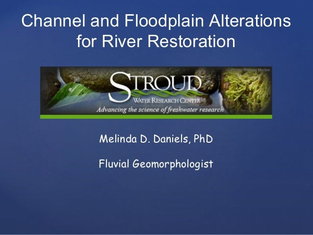 Channel and Floodplain Alterations for River Restoration  Melinda D. Daniels, PhD Fluvial Geomorphologist