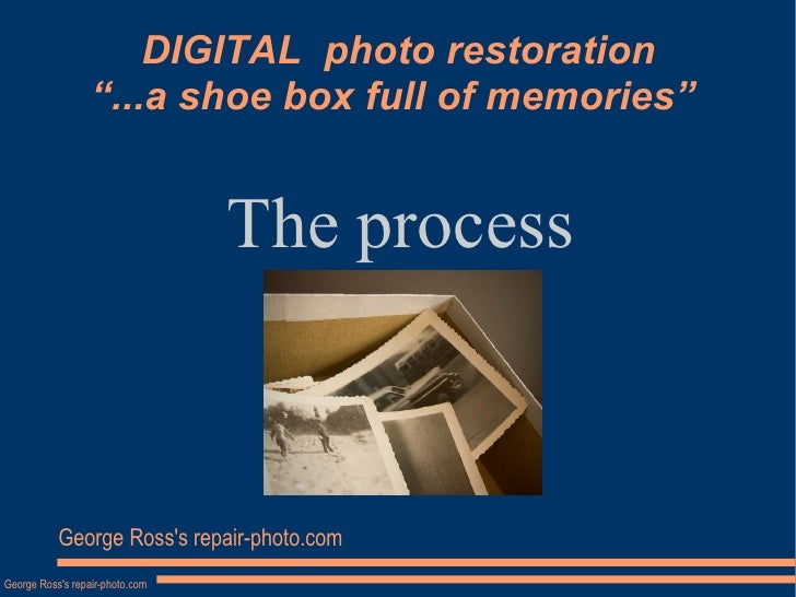 "DIGITAL  photo restoration ""...a shoe box full of memories""  The process George Ross's repair-photo.com"
