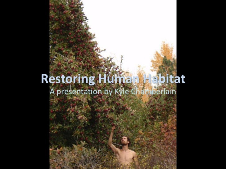 Restoring Human Habitat A presentation by Kyle Chamberlain