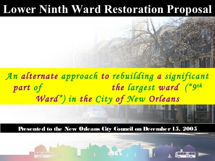 Lower Ninth Ward Restoration ProposalAn alternate approach to rebuilding a significant part of                 the largest...