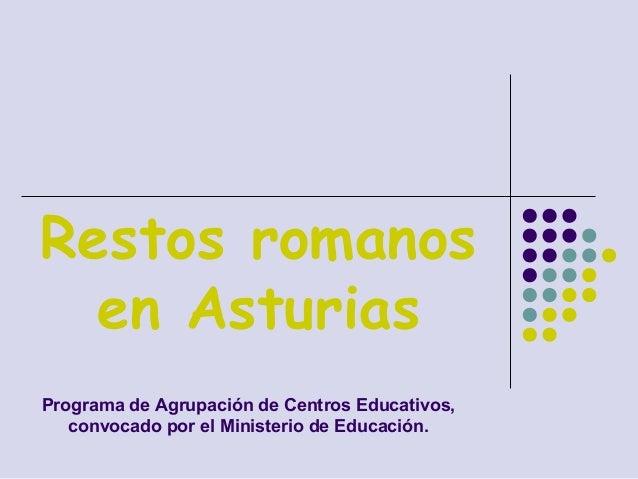 Restos romanos en Asturias Programa de Agrupación de Centros Educativos, convocado por el Ministerio de Educación.