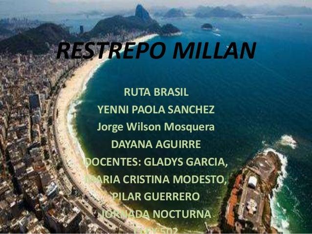 RESTREPO MILLAN RUTA BRASIL YENNI PAOLA SANCHEZ Jorge Wilson Mosquera DAYANA AGUIRRE DOCENTES: GLADYS GARCIA, MARIA CRISTI...