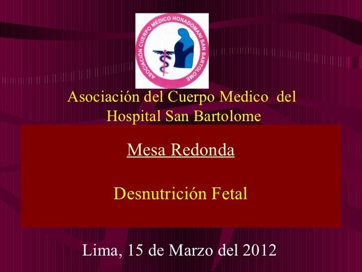Asociación del Cuerpo Medico del     Hospital San Bartolome        Mesa Redonda      Desnutrición Fetal  Lima, 15 de Marzo...