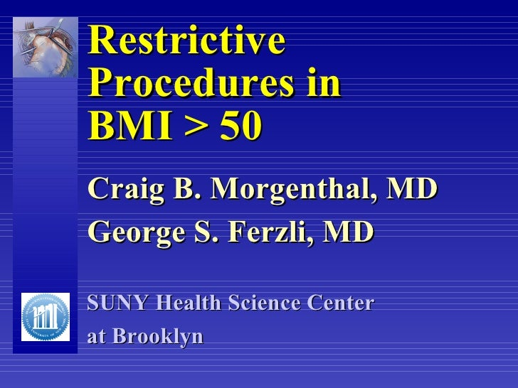 Restrictive  Procedures in  BMI > 50 Craig B. Morgenthal, MD George S. Ferzli, MD SUNY Health Science Center  at Brooklyn