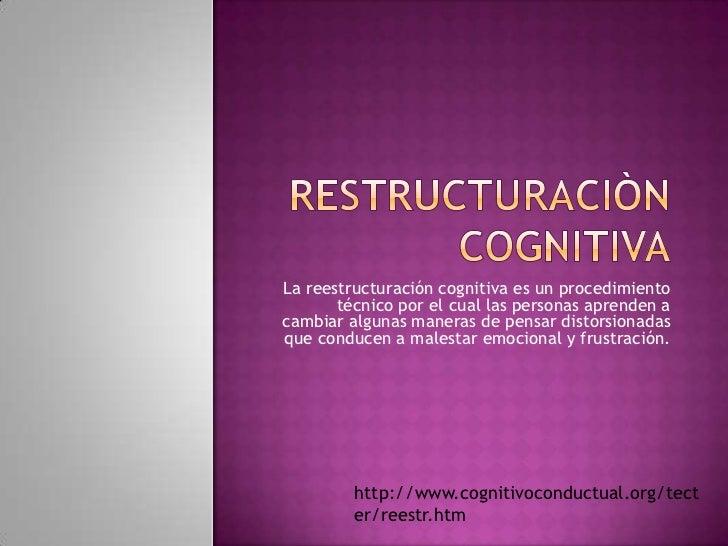 Restructuraciòn cognitiva<br />La reestructuración cognitiva es un procedimiento técnico por el cual las personas aprenden...