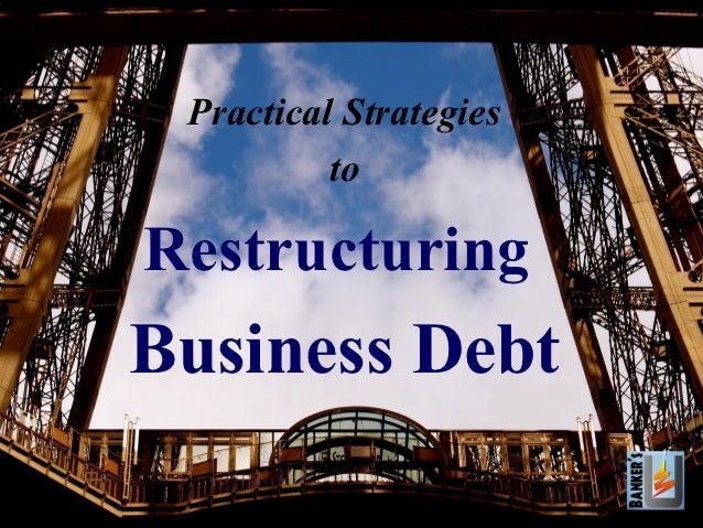 Practical Strategies          toRestructuringBusiness Debt