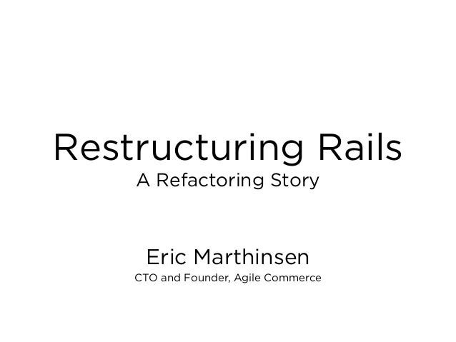 Restructuring Rails Eric Marthinsen CTO and Founder, Agile Commerce A Refactoring Story