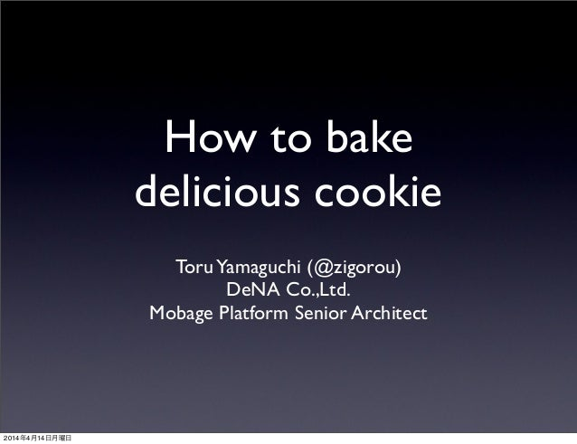 How to bake delicious cookie ToruYamaguchi (@zigorou) DeNA Co.,Ltd. Mobage Platform Senior Architect 2014年4月14日月曜日