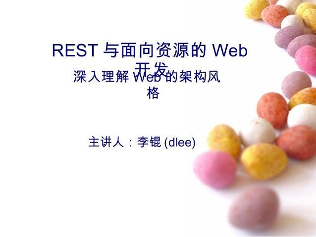 REST 与面向资源的 Web 开发深入理解 Web 的架构风 格 主讲人:李锟 (dlee)