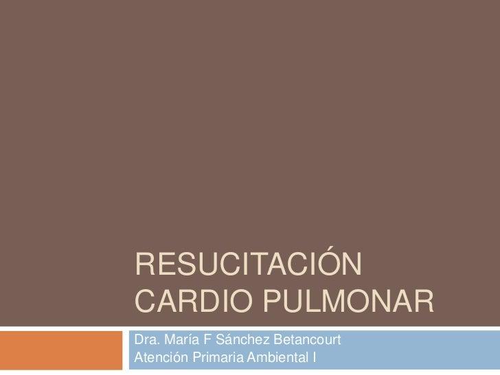 RESUCITACIÓNCARDIO PULMONARDra. María F Sánchez BetancourtAtención Primaria Ambiental I
