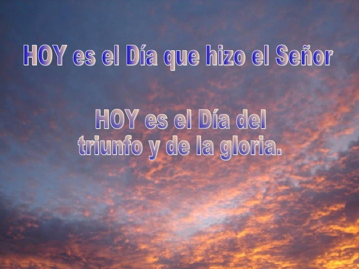 HOY es el Día que hizo el Señor HOY es el Día del triunfo y de la gloria.