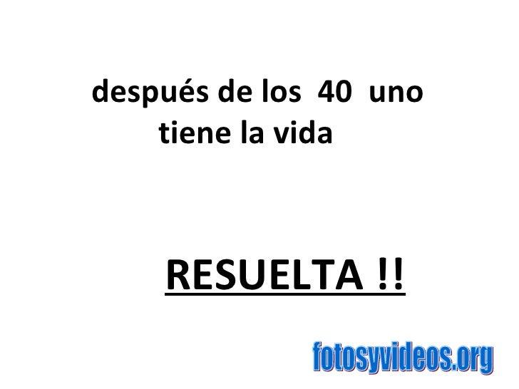 después de los 40 uno  tiene la vida RESUELTA !!   fotosyvideos.org