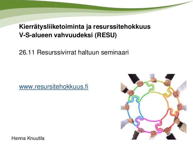 Kierrätysliiketoiminta ja resurssitehokkuus V-S-alueen vahvuudeksi (RESU)  26.11 Resurssivirrat haltuun seminaari  www.res...