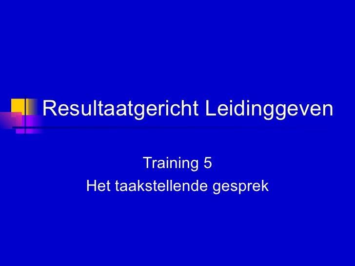 Resultaatgericht Leidinggeven   Training 5 Het taakstellende gesprek
