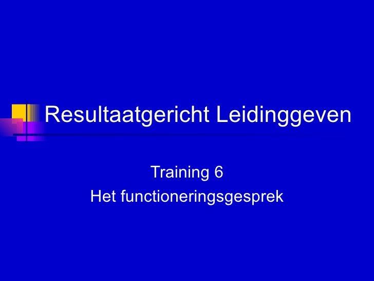 Resultaatgericht Leidinggeven   Training 6 Het functioneringsgesprek