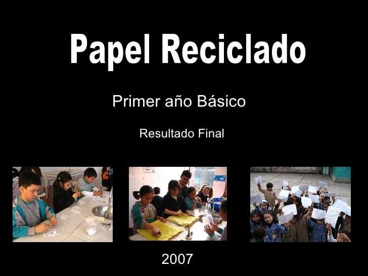 Papel Reciclado Primer año Básico Resultado Final 2007
