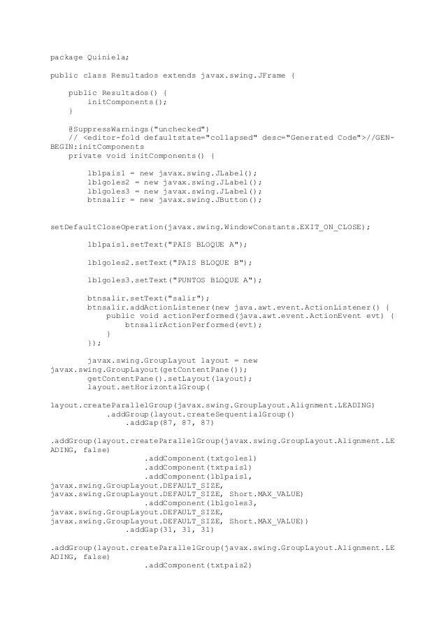 package Quiniela; public class Resultados extends javax.swing.JFrame { public Resultados() { initComponents(); } @Suppress...