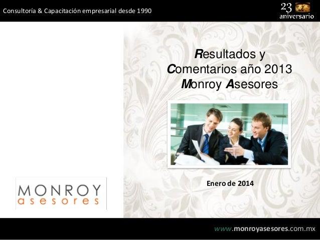 Consultoría & Capacitación empresarial desde 1990  Resultados y Comentarios año 2013 Monroy Asesores  Enero de 2014  www.m...
