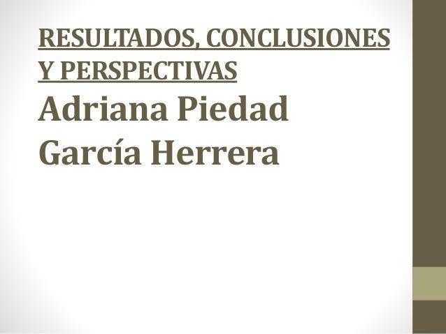 RESULTADOS, CONCLUSIONES  Y PERSPECTIVAS  Adriana Piedad  García Herrera