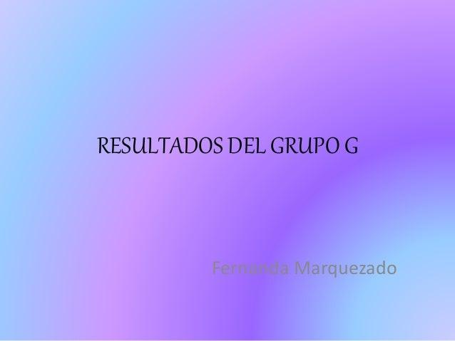 RESULTADOS DEL GRUPO G  Fernanda Marquezado