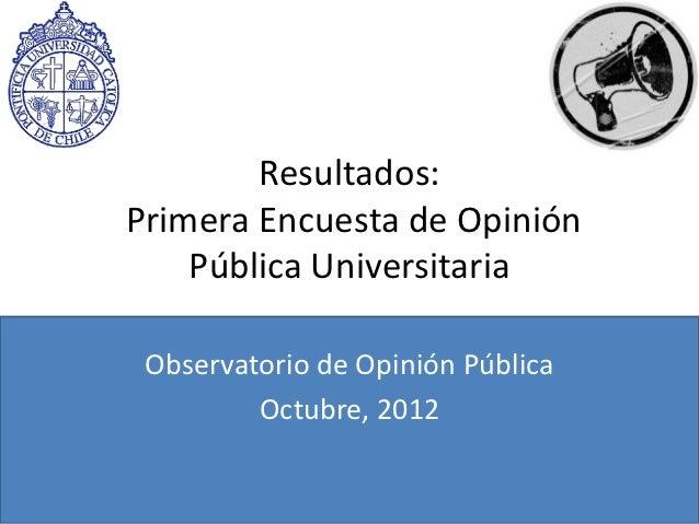 Resultados:Primera Encuesta de Opinión    Pública Universitaria Observatorio de Opinión Pública         Octubre, 2012