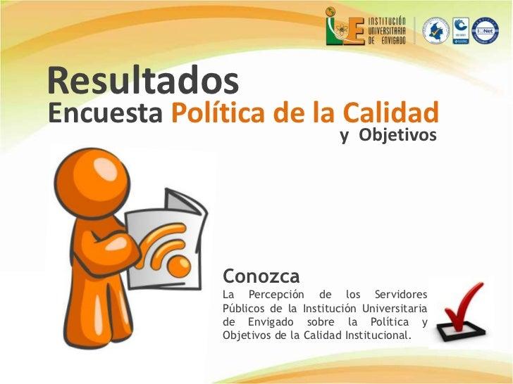 Resultados <br />Encuesta Política de la Calidad<br />y  Objetivos<br />Conozca<br />La Percepción de los Servidores Públi...