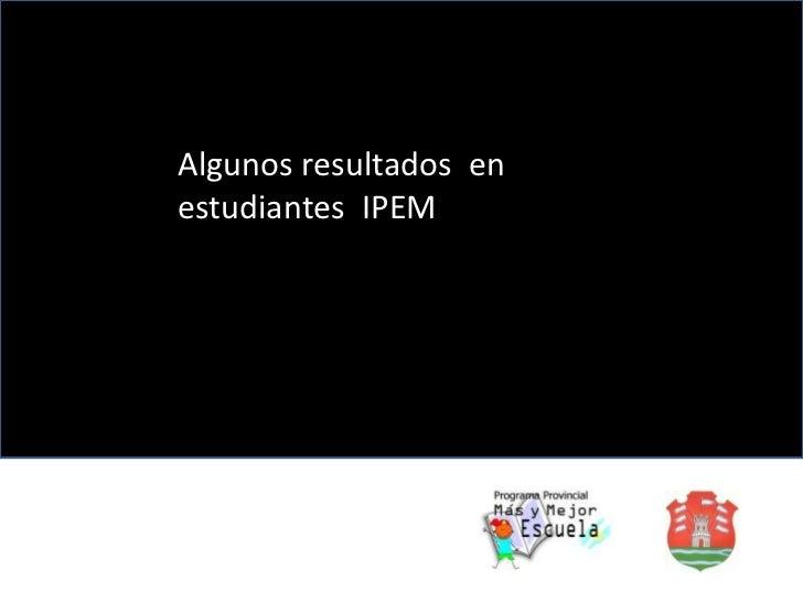 Algunos resultados  en estudiantes  IPEM<br />