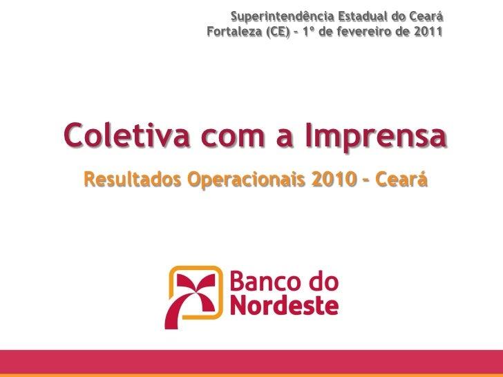 Superintendência Estadual do Ceará             Fortaleza (CE) – 1º de fevereiro de 2011Coletiva com a Imprensa Resultados ...
