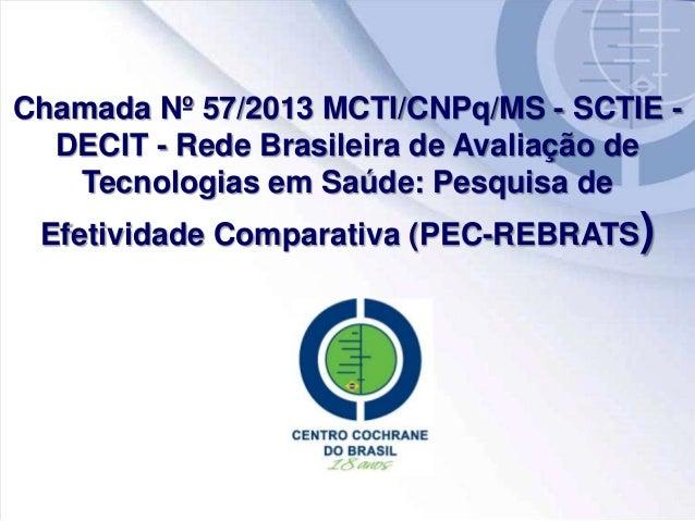 Chamada Nº 57/2013 MCTI/CNPq/MS - SCTIE - DECIT - Rede Brasileira de Avaliação de Tecnologias em Saúde: Pesquisa de Efetiv...
