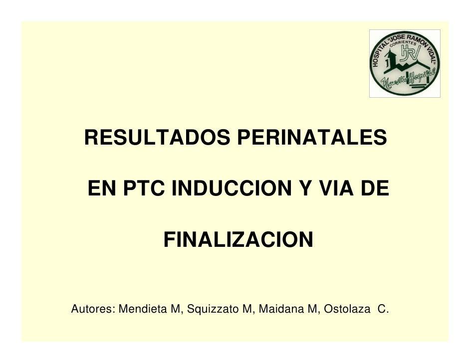 RESULTADOS PERINATALES    EN PTC INDUCCION Y VIA DE                  FINALIZACION   Autores: Mendieta M, Squizzato M, Maid...