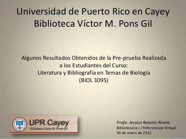 Universidad de Puerto Rico en Cayey    Biblioteca Víctor M. Pons Gil Algunos Resultados Obtenidos de la Pre-prueba Realiza...