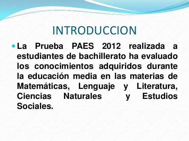 INTRODUCCION La  Prueba PAES 2012 realizada a estudiantes de bachillerato ha evaluado los conocimientos adquiridos durant...