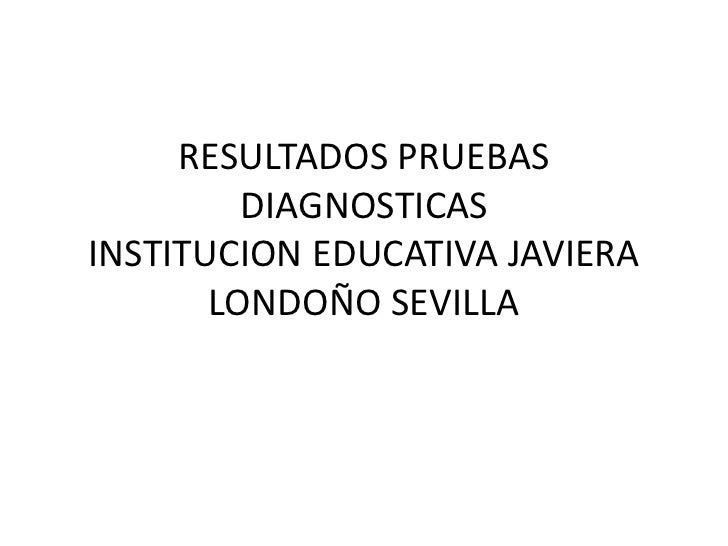 RESULTADOS PRUEBAS         DIAGNOSTICASINSTITUCION EDUCATIVA JAVIERA       LONDOÑO SEVILLA