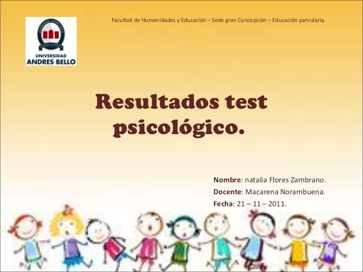Resultados test psicológico.  Nombre : natalia Flores Zambrano. Docente : Macarena Norambuena. Fecha : 21 – 11 – 2011. Fac...