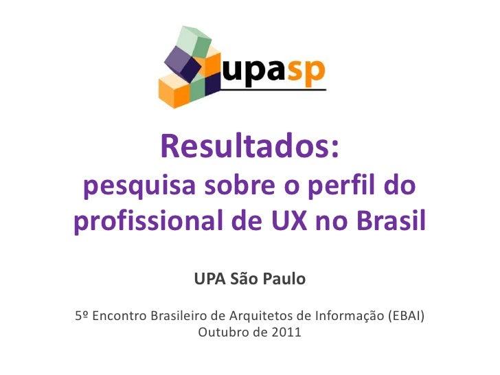 Resultados: pesquisa sobre o perfil doprofissional de UX no Brasil                   UPA São Paulo5º Encontro Brasileiro d...