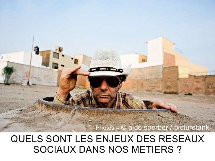 QUELS SONT LES ENJEUX DES RESEAUX SOCIAUX DANS NOS METIERS ? Photos =  © aldo sperber / picturetank