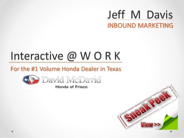Jeff M Davis INBOUND MARKETING Interactive @ W O R K For the #1 Volume Honda Dealer in Texas