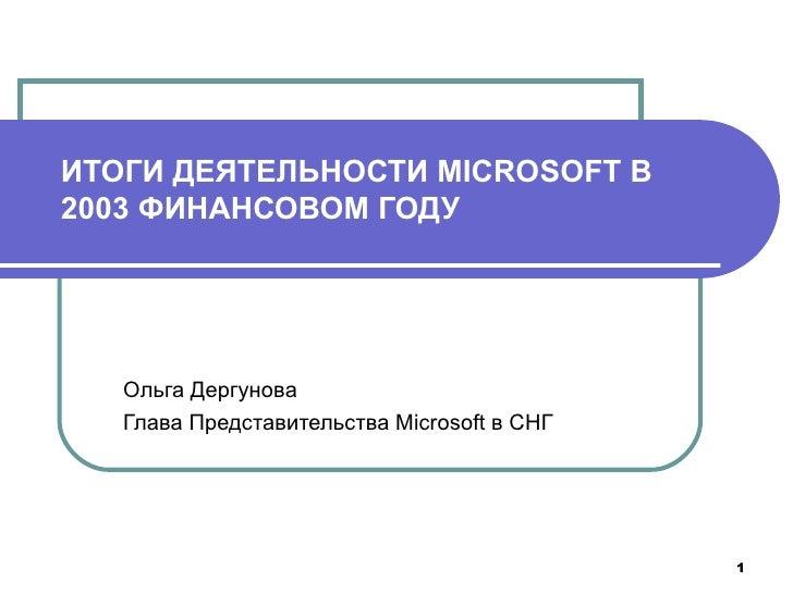 ИТОГИ ДЕЯТЕЛЬНОСТИ MICROSOFT В 200 3  ФИНАНСОВОМ ГОДУ Ольга Дергунова Глава Представительства Microsoft в СНГ