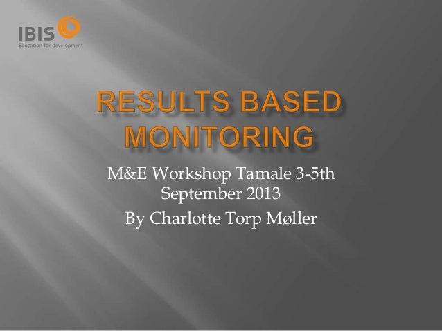 M&E Workshop Tamale 3-5th September 2013 By Charlotte Torp Møller