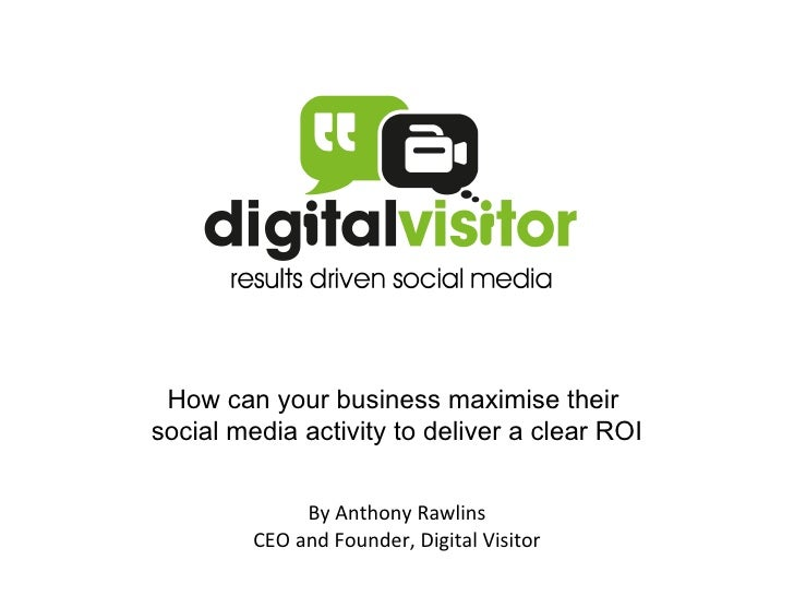 How can your business maximise their  social media activity to deliver a clear ROI By Anthony Rawlins CEO and Founder, Dig...