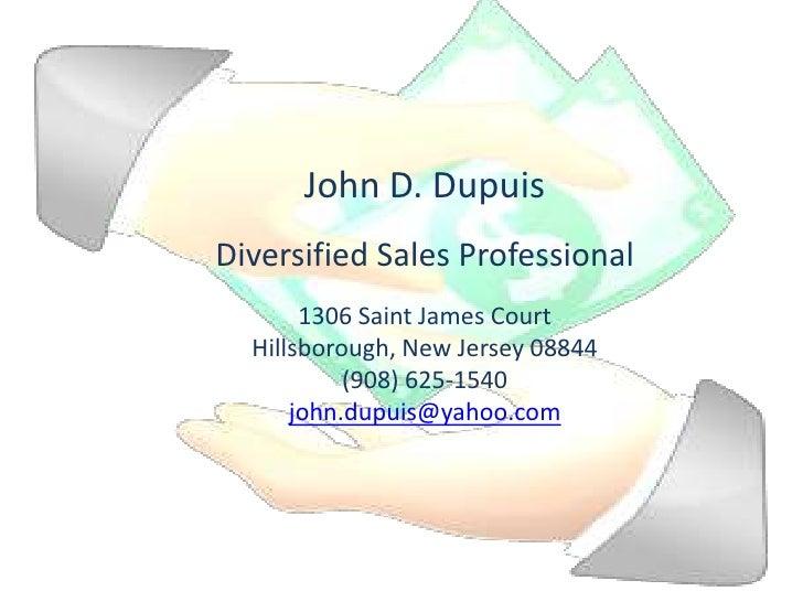 John D. Dupuis<br />Diversified Sales Professional<br />1306 Saint James Court<br />Hillsborough, New Jersey 08844<br />(9...
