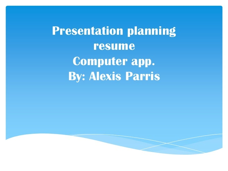 Presentation planning       resume   Computer app.  By: Alexis Parris