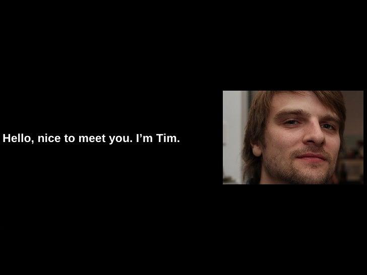 Hello, nice to meet you. I'm Tim.