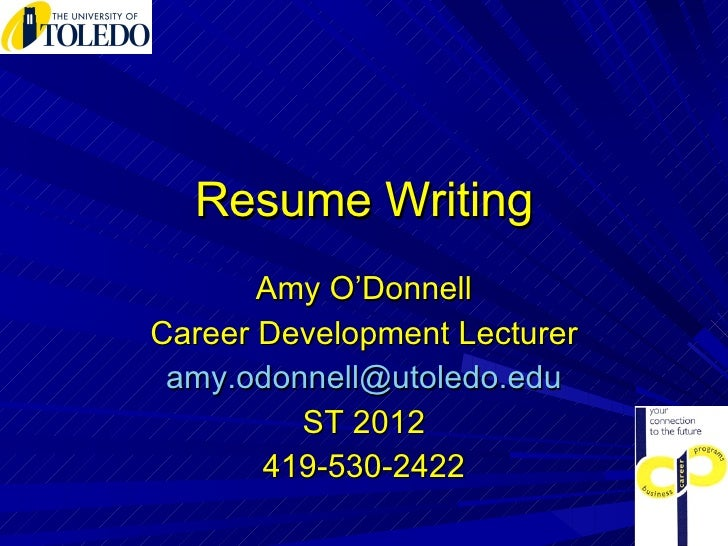 Resume Writing Amy O'Donnell Career Development Lecturer [email_address] ST 2012 419-530-2422