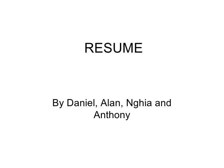 RESUME By Daniel, Alan, Nghia and Anthony