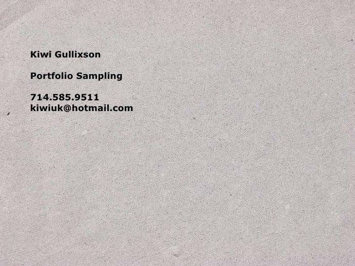 Kiwi Gullixson<br />Portfolio Sampling<br />714.585.9511<br />kiwiuk@hotmail.com<br />
